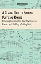 A Classic Guide to Building Punts and Canoes - Including Construction Your Own Canvas Canoes and Building a Sailing Boat ebook by Anon.