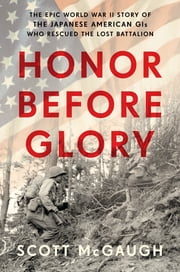 Honor Before Glory - The Epic World War II Story of the Japanese American GIs Who Rescued the Lost Battalion ebook by Scott McGaugh