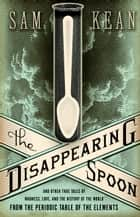 The Disappearing Spoon - And Other True Tales of Madness, Love, and the History of the World from the Periodic Table of the Elements ebook by Sam Kean