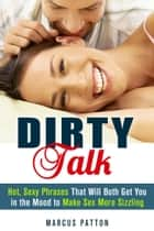 Dirty Talk: Hot, Sexy Phrases That Will Both Get You in the Mood to Make Sex More Sizzling - Couple Intimacy and Relationship Advice ebook by Marcus Patton