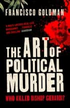 The Art of Political Murder - Who Killed Bishop Gerardi? ebook by Francisco Goldman