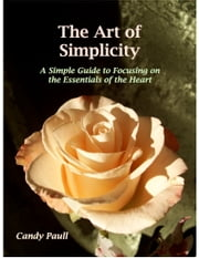 The Art of Simplicity: A Simple Guide to Focusing on the Essentials of the Heart ebook by Candy Paull