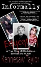 Informally Educated: True Tale of Child Abuse, Survival and Murder ebook by Kennesaw Taylor
