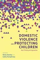 Domestic Violence and Protecting Children - New Thinking and Approaches ebook by Cathy Humphreys, Nicky Stanley, Joanne Westwood,...
