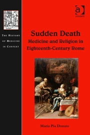 Sudden Death: Medicine and Religion in Eighteenth-Century Rome ebook by Professor Maria Pia Donato,Dr Andrew Cunningham,Professor Ole Peter Grell
