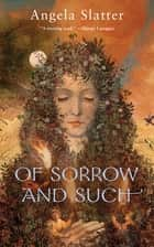 Of Sorrow and Such eBook by Angela Slatter