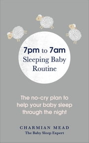 7pm to 7am Sleeping Baby Routine - The no-cry plan to help your baby sleep through the night ebook by Charmian Mead