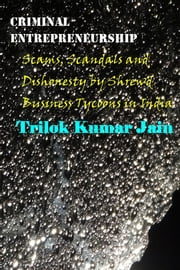 Criminal Entrepreneurship - Scams, Scandals and Dishonesty by Shrewd Business Tycoons in India ebook by Trilok Kumar Jain