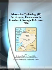 Information Technology (IT) Services and E-commerce in Ecuador: A Strategic Reference, 2006 ebook by ICON Group International, Inc.