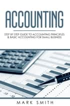 Accounting - Step by Step Guide to Accounting Principles & Basic Accounting for Small business eBook by Mark Smith