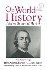 Johann Gottfried Herder on World History: An Anthology - An Anthology ebook by Michael Palma,Johann Gottfried Herder,Hans Adler,Ernest A. Menze,Michael Palma,Ernest A. Menze