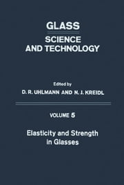 Elasticity and Strength in Glasses: Glass: Science and Technology ebook by Uhlmann, D