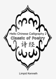 Hello Chinese Calligraphy 2: Classic of Poetry ebook by Limpid Kenneth