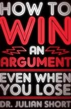 How to Win an Argument... Even When You Lose ebook by Julian Short