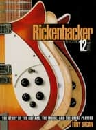 Rickenbacker Electric 12-String - The Story of the Guitars, the Music, and the Great Players ebook by Tony Bacon