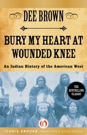 Bury My Heart at Wounded Knee: An Indian History of the American West - An Indian History of the American West ebook by Dee Brown