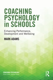 Coaching Psychology in Schools - Enhancing Performance, Development and Wellbeing ebook by Mark Adams