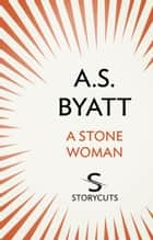 A Stone Woman (Storycuts) ebook by A S Byatt