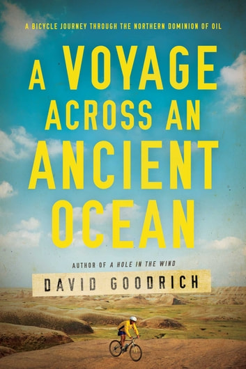 A Voyage Across an Ancient Ocean - A Bicycle Journey Through the Northern Dominion of Oil ebook by David Goodrich