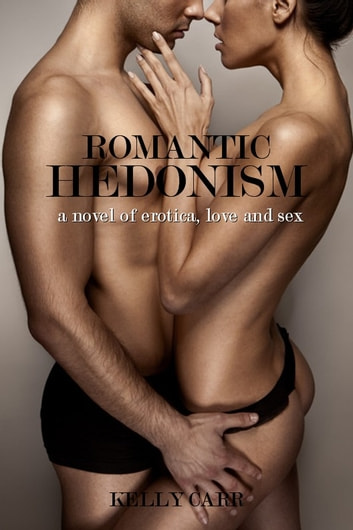 Romantic Hedonism: A Novel of Erotica, Love and Sex ebook by Kelly Carr