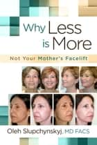 Why Less Is More - Not Your Mother's Facelift ebook by Oleh Slupchynskyj, MD FACS