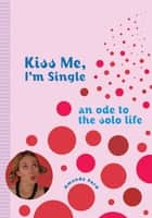 Kiss Me, I'm Single: An Ode To The Solo Life ebook by Amanda Ford