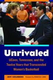 Unrivaled - UConn, Tennessee, and the Twelve Years that Transcended Women's Basketball ebook by Jeff Goldberg,Alysa Auriemma