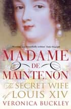 Madame de Maintenon - The Secret Wife of King Louis XIV eBook by Veronica Buckley