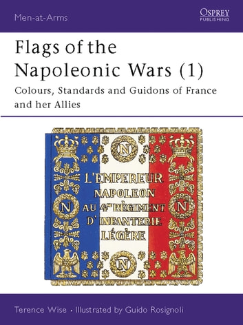 Flags of the Napoleonic Wars (1) - Colours, Standards and Guidons of France and her Allies ebook by Terence Wise