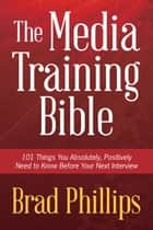 The Media Training Bible - 101 Things You Absolutely Positvely Need to Know Before Your Next Interview ebook by Brad Phillips