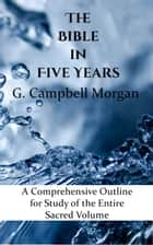 The Bible in Five Years - A Comprehensive Outline for Study of the Entire Sacred Volume ebook by G. Campbell Morgan