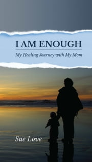 I Am Enough: My Healing Journey With My Mom ebook by Sue Love