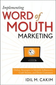 Implementing Word of Mouth Marketing - Online Strategies to Identify Influencers, Craft Stories, and Draw Customers ebook by Idil M. Cakim