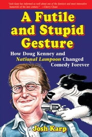 A Futile and Stupid Gesture: How Doug Kenney and National Lampoon Changed Comedy Forever ebook by Karp, Josh