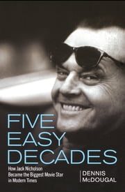 Five Easy Decades - How Jack Nicholson Became the Biggest Movie Star in Modern Times ebook by Dennis McDougal