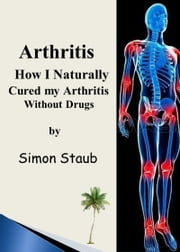 Arthritis How I Naturally Cured My Arthritis Without Drugs ebook by Simon Staub
