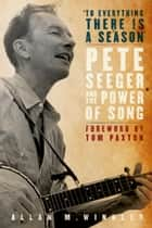 """To Everything There is a Season"" - Pete Seeger and the Power of Song ebook by Allan M. Winkler"