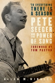 """To Everything There is a Season"": Pete Seeger and the Power of Song ebook by Allan M. Winkler"