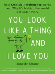 You Look Like a Thing and I Love You - How Artificial Intelligence Works and Why It's Making the World a Weirder Place ebook by Janelle Shane