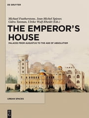 The Emperor's House - Palaces from Augustus to the Age of Absolutism ebook by Michael Featherstone,Jean-Michel Spieser,Gülru Tanman,Ulrike Wulf-Rheidt