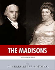 The Madisons: The Lives and Legacies of James and Dolley Madison ebook by Charles River Editors