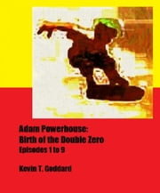 Adam Powerhouse: Birth of the Double Zero (Episodes 1 to 9) ebook by Kevin T. Goddard