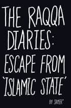 The Raqqa Diaries - Escape from Islamic State ebook by Samer