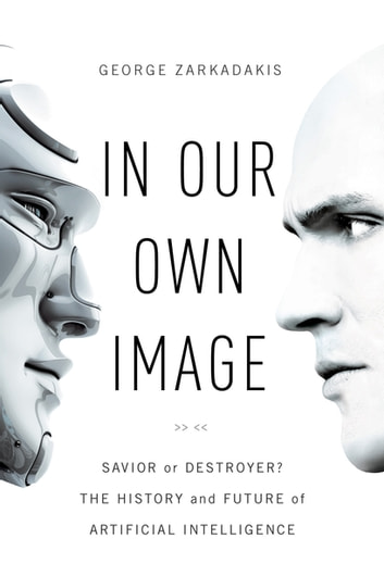 In Our Own Image: Savior or Destroyer? The History and Future of Artificial Intelligence ebook by George Zarkadakis