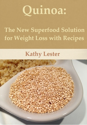 Quinoa: The New Superfood Solution for Weight Loss with Recipes eBook by Kathy Lester