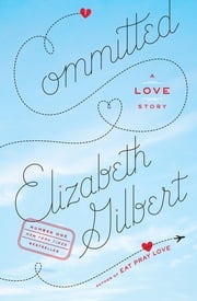 Committed - A Love Story ebook by Elizabeth Gilbert