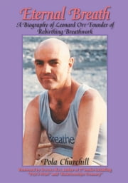 Eternal Breath - A Biography of Leonard Orr Founder of Rebirthing Breathwork ebook by Pola Churchill; Sondra Ray