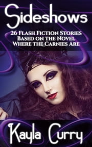 Sideshows - 26 Flash Fiction Stories Based on the Novel Where the Carnies Are ebook by Kayla Curry