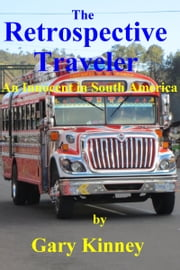 The Retrospective Traveler: An Innocent in South America ebook by Gary Kinney