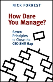 How Dare You Manage? - Seven Principles to Close the Ceo Skill Gap ebook by Nick Forrest